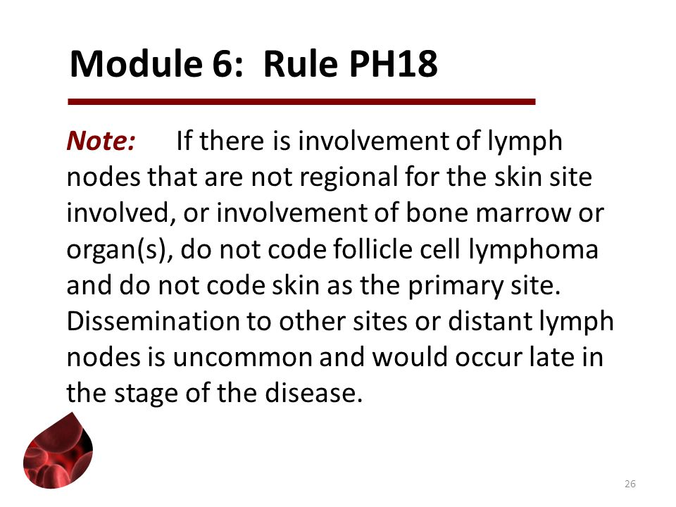 Module 6: Rule PH18 Note:If there is involvement of lymph nodes that are not regional for the skin site involved, or involvement of bone marrow or org