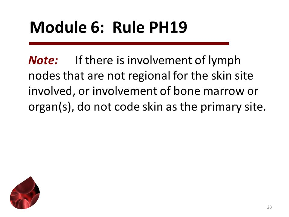 Module 6: Rule PH19 Note:If there is involvement of lymph nodes that are not regional for the skin site involved, or involvement of bone marrow or organ(s), do not code skin as the primary site.