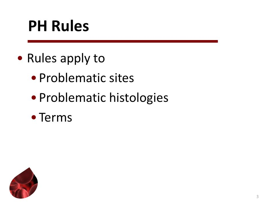 PH Rules Rules apply to Problematic sites Problematic histologies Terms 3