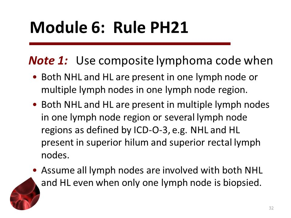Module 6: Rule PH21 Note 1:Use composite lymphoma code when Both NHL and HL are present in one lymph node or multiple lymph nodes in one lymph node region.