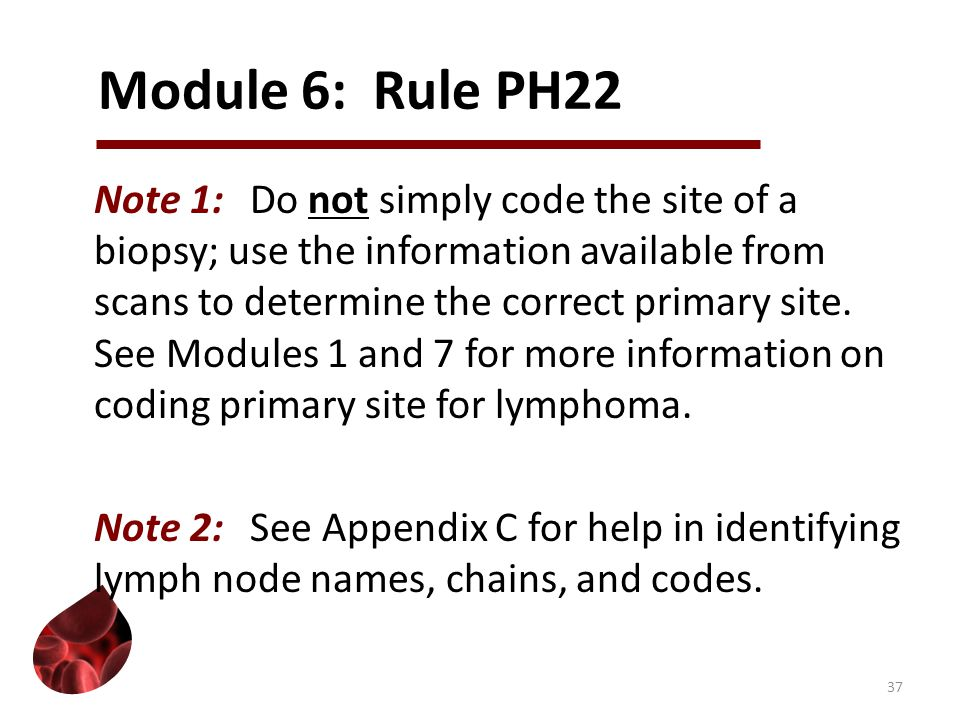 Module 6: Rule PH22 Note 1:Do not simply code the site of a biopsy; use the information available from scans to determine the correct primary site.