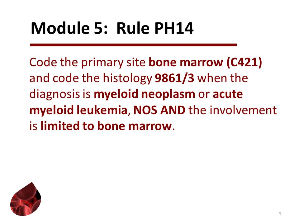 Module 5: Rule PH14 Code the primary site bone marrow (C421) and code the histology 9861/3 when the diagnosis is myeloid neoplasm or acute myeloid leu