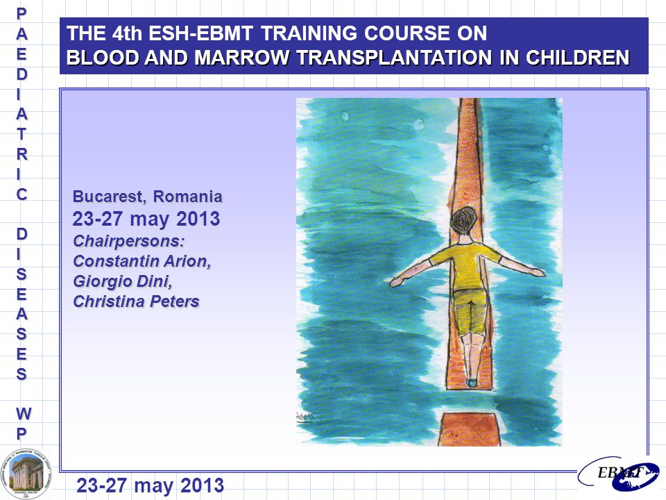 Bucarest, Romania 23-27 may 2013Chairpersons: Constantin Arion, Giorgio Dini, Christina Peters THE 4th ESH-EBMT TRAINING COURSE ON BLOOD AND MARROW TRANSPLANTATION IN CHILDREN PAEDIPAEDIATRICATRICDIDISEASESSEASESWPWPPAEDIPAEDIATRICATRICDIDISEASESSEASESWPWP 23-27 may 2013