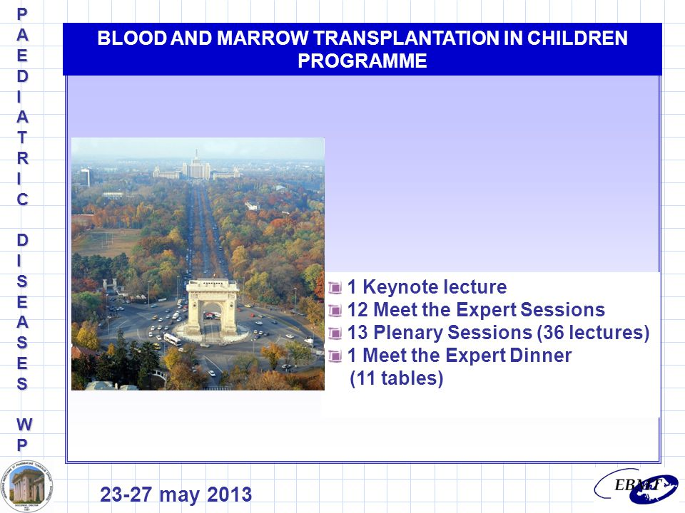 1 Keynote lecture 12 Meet the Expert Sessions 13 Plenary Sessions (36 lectures) 1 Meet the Expert Dinner (11 tables) BLOOD AND MARROW TRANSPLANTATION IN CHILDREN PROGRAMME 23-27 may 2013 PAEDIPAEDIATRICATRICDIDISEASESSEASESWPWPPAEDIPAEDIATRICATRICDIDISEASESSEASESWPWP