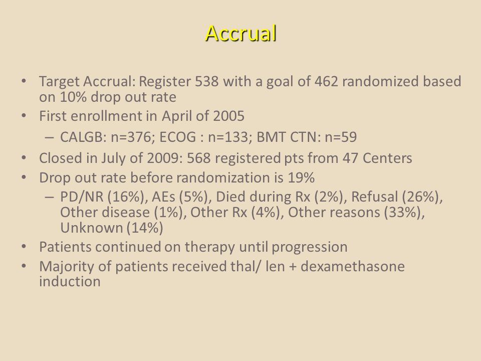 Accrual Target Accrual: Register 538 with a goal of 462 randomized based on 10% drop out rate First enrollment in April of 2005 – CALGB: n=376; ECOG :