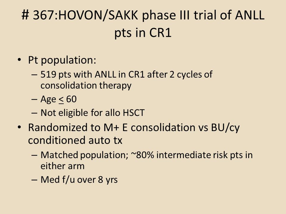 # 367:HOVON/SAKK phase III trial of ANLL pts in CR1 Pt population: – 519 pts with ANLL in CR1 after 2 cycles of consolidation therapy – Age < 60 – Not