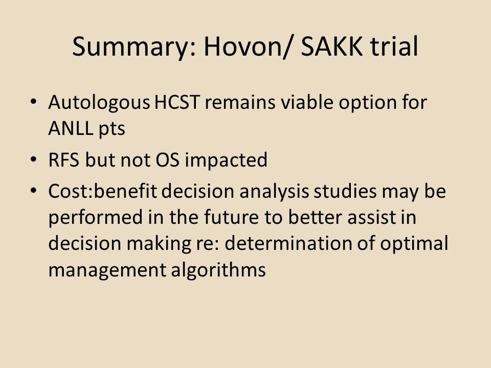 Summary: Hovon/ SAKK trial Autologous HCST remains viable option for ANLL pts RFS but not OS impacted Cost:benefit decision analysis studies may be pe