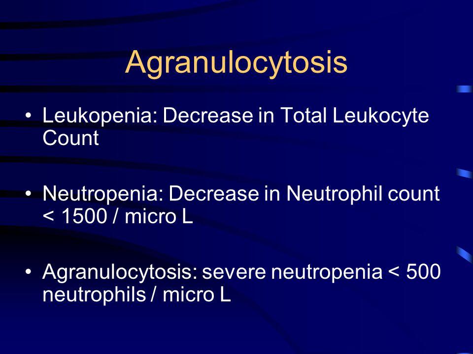 Agranulocytosis Leukopenia: Decrease in Total Leukocyte Count Neutropenia: Decrease in Neutrophil count < 1500 / micro L Agranulocytosis: severe neutr