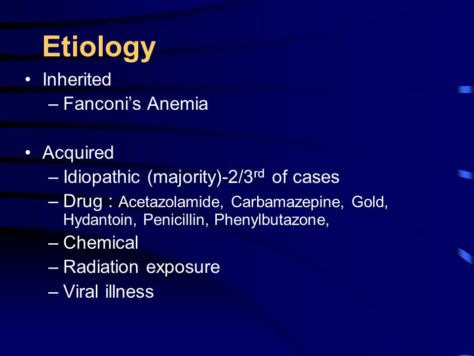 Etiology Inherited –Fanconi's Anemia Acquired –Idiopathic (majority)-2/3 rd of cases –Drug : Acetazolamide, Carbamazepine, Gold, Hydantoin, Penicillin, Phenylbutazone, –Chemical –Radiation exposure –Viral illness