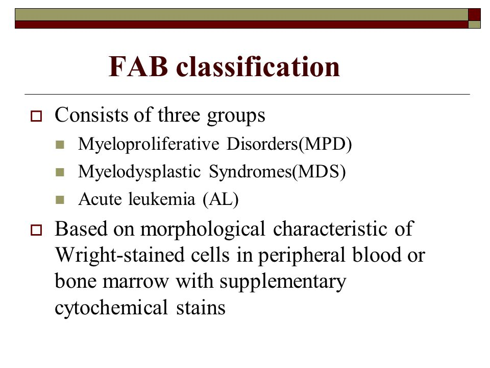 FAB classification  Consists of three groups Myeloproliferative Disorders(MPD) Myelodysplastic Syndromes(MDS) Acute leukemia (AL)  Based on morpholo