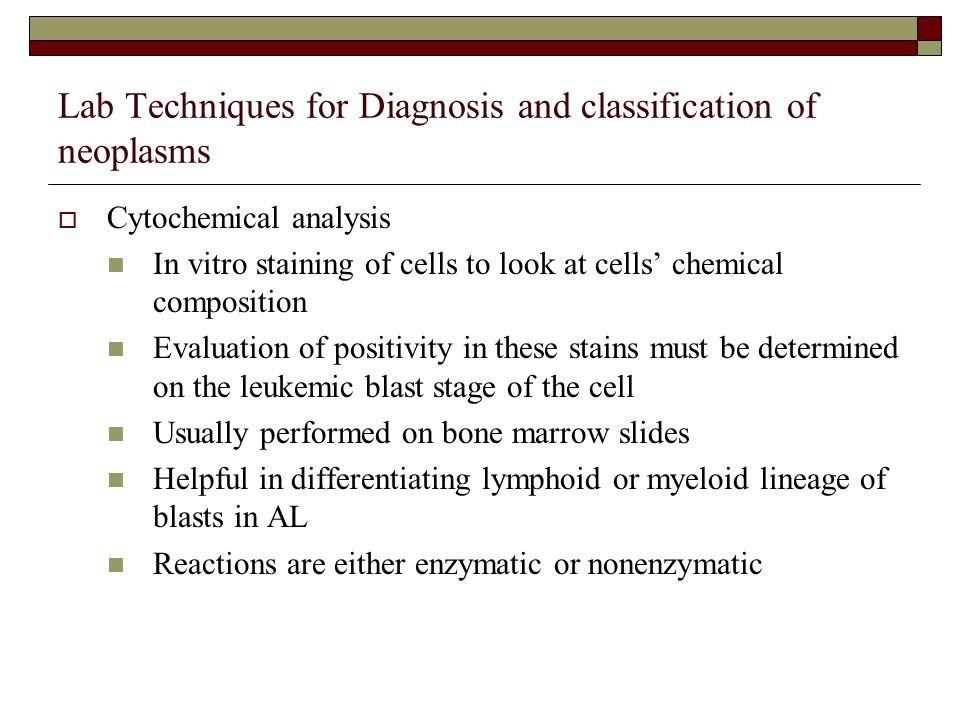 Lab Techniques for Diagnosis and classification of neoplasms  Cytochemical analysis In vitro staining of cells to look at cells' chemical composition