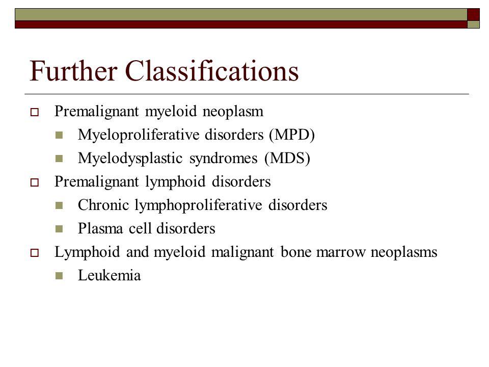 Further Classifications  Premalignant myeloid neoplasm Myeloproliferative disorders (MPD) Myelodysplastic syndromes (MDS)  Premalignant lymphoid dis