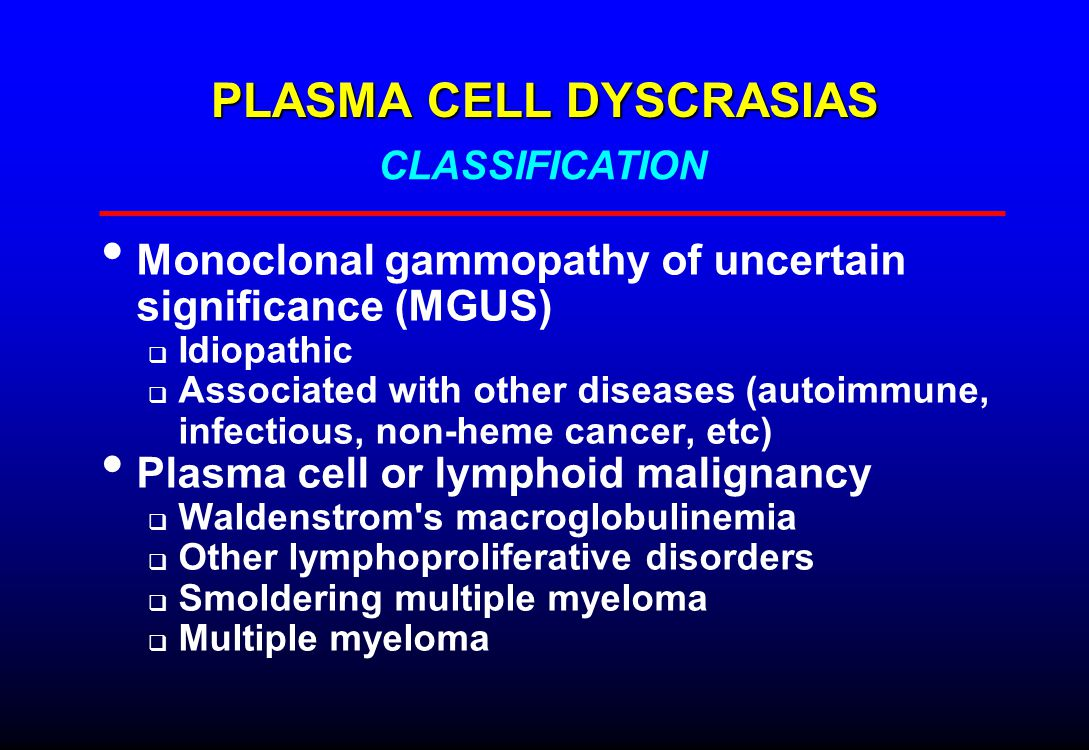 PLASMA CELL DYSCRASIAS Monoclonal gammopathy of uncertain significance (MGUS)  Idiopathic  Associated with other diseases (autoimmune, infectious, non-heme cancer, etc) Plasma cell or lymphoid malignancy  Waldenstrom s macroglobulinemia  Other lymphoproliferative disorders  Smoldering multiple myeloma  Multiple myeloma CLASSIFICATION