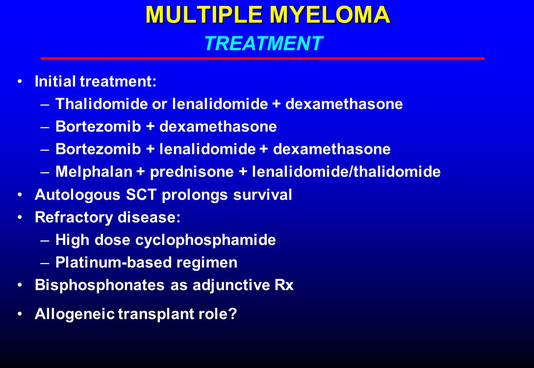 MULTIPLE MYELOMA Initial treatment: –Thalidomide or lenalidomide + dexamethasone –Bortezomib + dexamethasone –Bortezomib + lenalidomide + dexamethasone –Melphalan + prednisone + lenalidomide/thalidomide Autologous SCT prolongs survival Refractory disease: –High dose cyclophosphamide –Platinum-based regimen Bisphosphonates as adjunctive Rx Allogeneic transplant role.