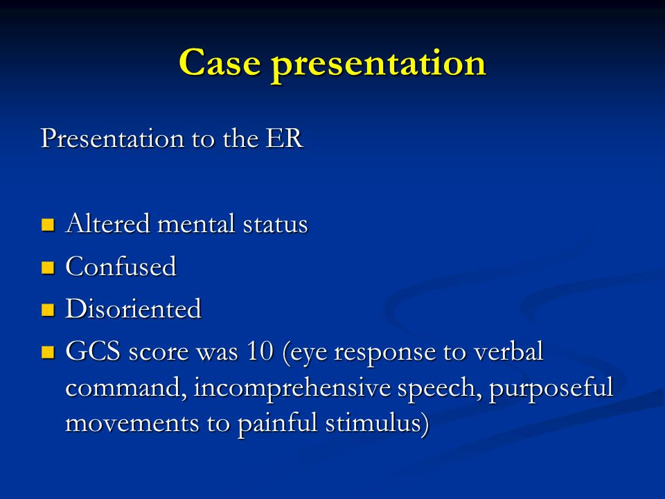 Presentation to the ER Altered mental status Altered mental status Confused Confused Disoriented Disoriented GCS score was 10 (eye response to verbal