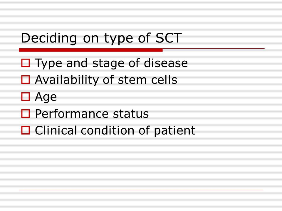 Deciding on type of SCT  Type and stage of disease  Availability of stem cells  Age  Performance status  Clinical condition of patient