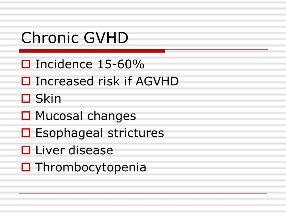 Chronic GVHD  Incidence 15-60%  Increased risk if AGVHD  Skin  Mucosal changes  Esophageal strictures  Liver disease  Thrombocytopenia