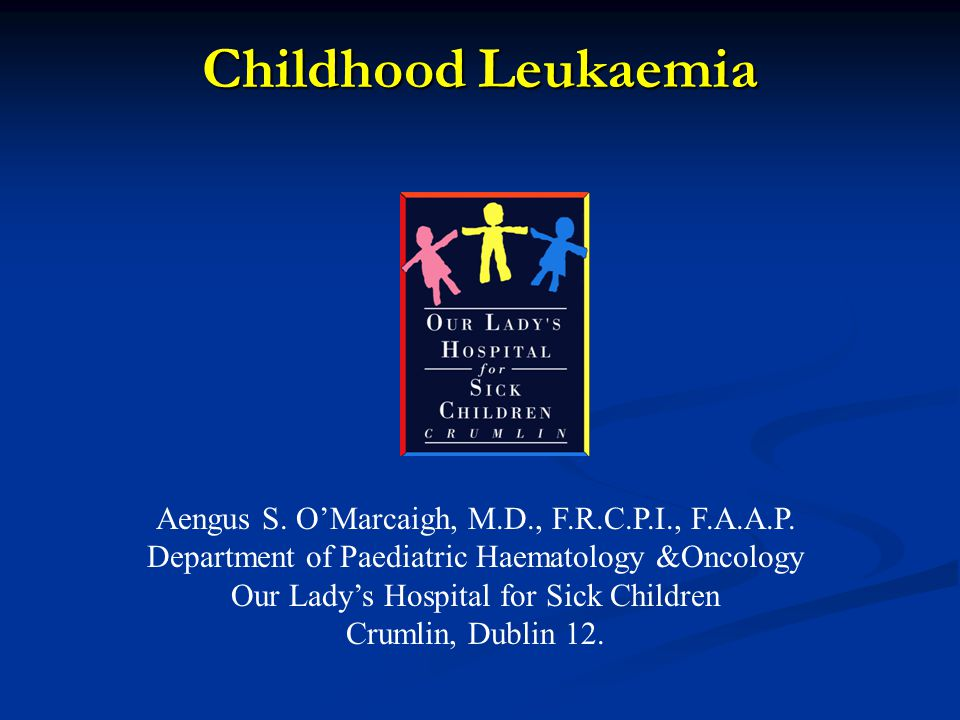 Childhood Leukaemia Aengus S. O'Marcaigh, M.D., F.R.C.P.I., F.A.A.P. Department of Paediatric Haematology &Oncology Our Lady's Hospital for Sick Child