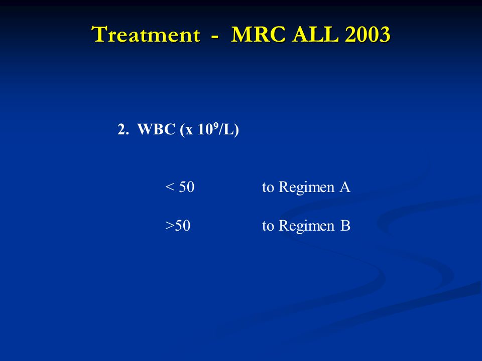 Treatment - MRC ALL 2003 2. WBC (x 10 9 /L) < 50to Regimen A >50to Regimen B