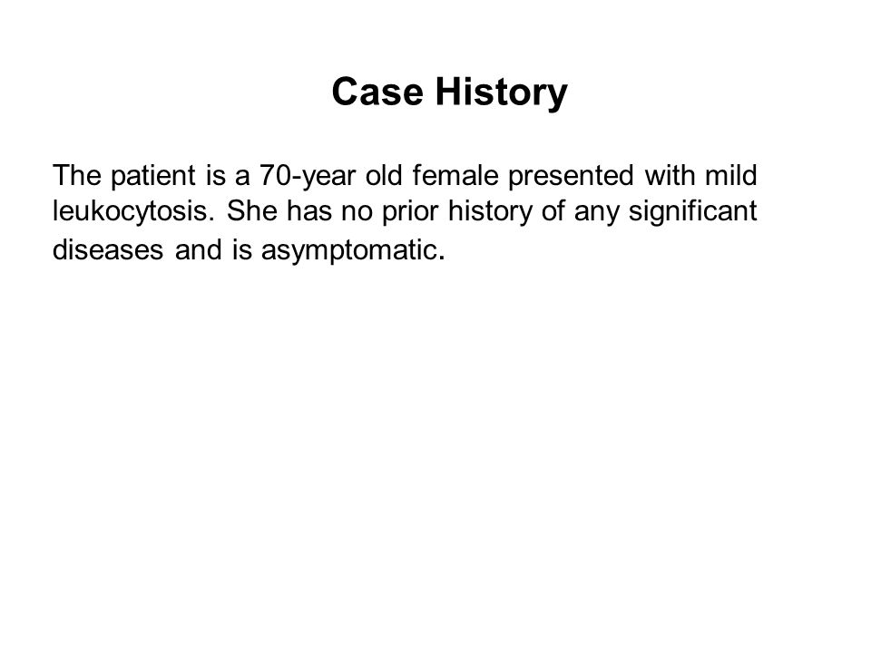 Case History The patient is a 70-year old female presented with mild leukocytosis.
