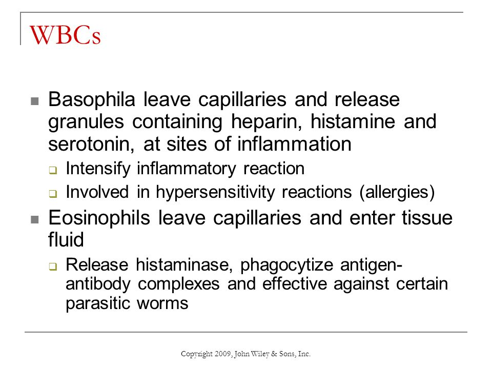 Copyright 2009, John Wiley & Sons, Inc. WBCs Basophila leave capillaries and release granules containing heparin, histamine and serotonin, at sites of