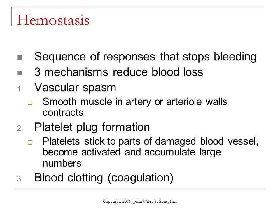 Copyright 2009, John Wiley & Sons, Inc. Hemostasis Sequence of responses that stops bleeding 3 mechanisms reduce blood loss 1. Vascular spasm  Smooth