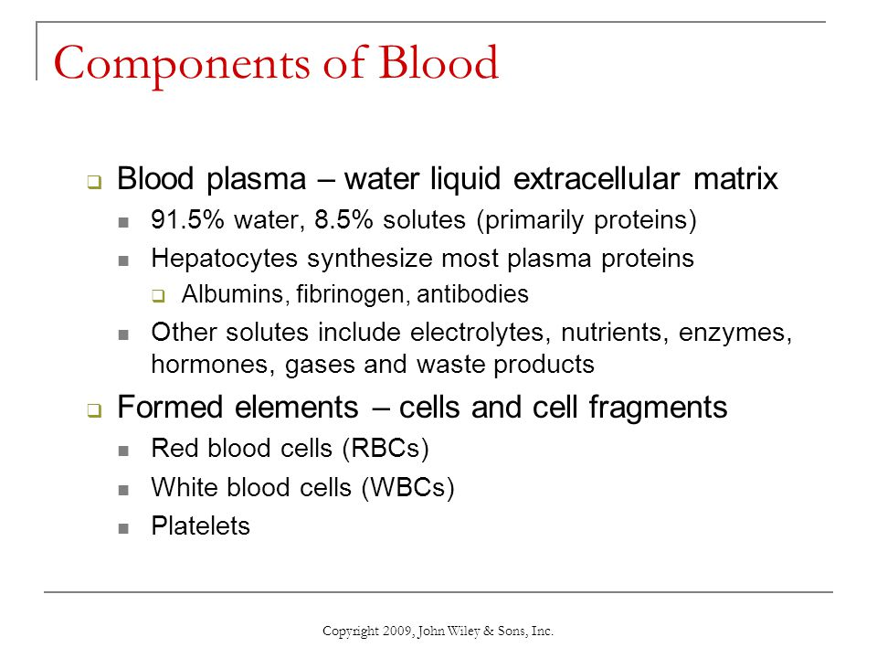 Copyright 2009, John Wiley & Sons, Inc. Components of Blood  Blood plasma – water liquid extracellular matrix 91.5% water, 8.5% solutes (primarily pr