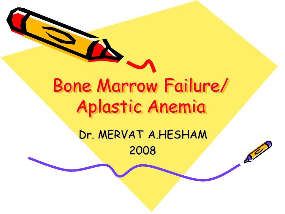Bone Marrow Failure/ Aplastic Anemia Dr. MERVAT A.HESHAM 2008