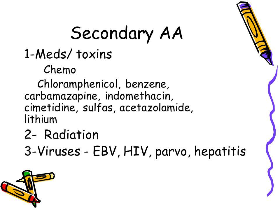 Secondary AA 1-Meds/ toxins Chemo Chloramphenicol, benzene, carbamazapine, indomethacin, cimetidine, sulfas, acetazolamide, lithium 2- Radiation 3-Vir