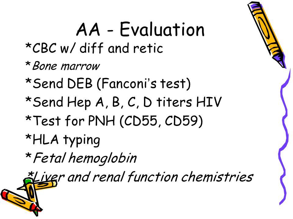 AA - Evaluation *CBC w/ diff and retic *Bone marrow *Send DEB (Fanconi ' s test) *Send Hep A, B, C, D titers HIV *Test for PNH (CD55, CD59) *HLA typin