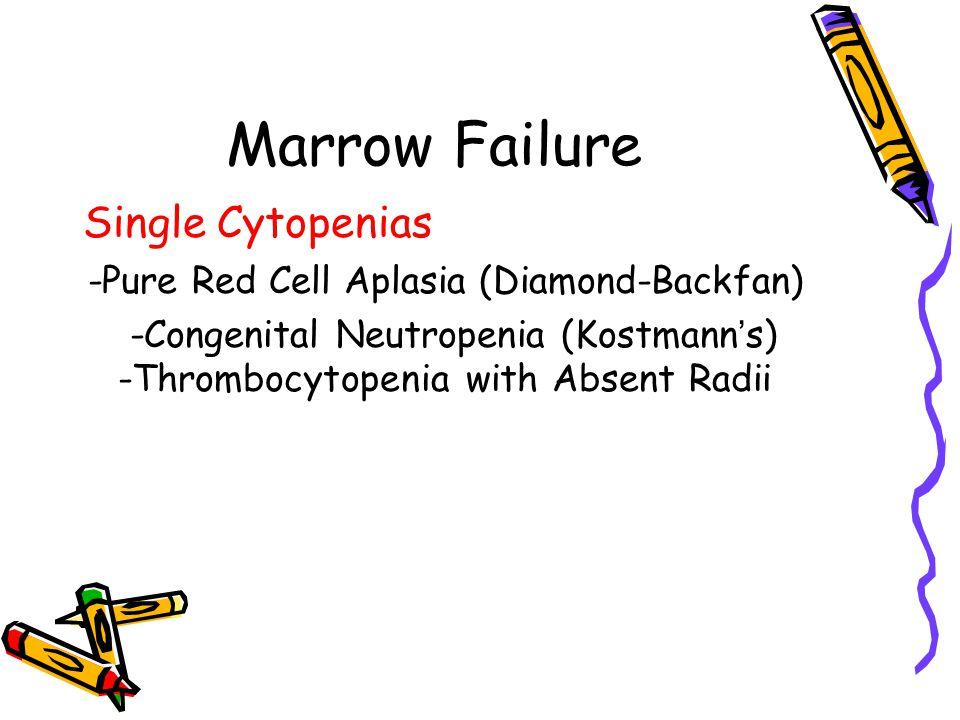 Marrow Failure Single Cytopenias -Pure Red Cell Aplasia (Diamond-Backfan) -Congenital Neutropenia (Kostmann ' s) -Thrombocytopenia with Absent Radii