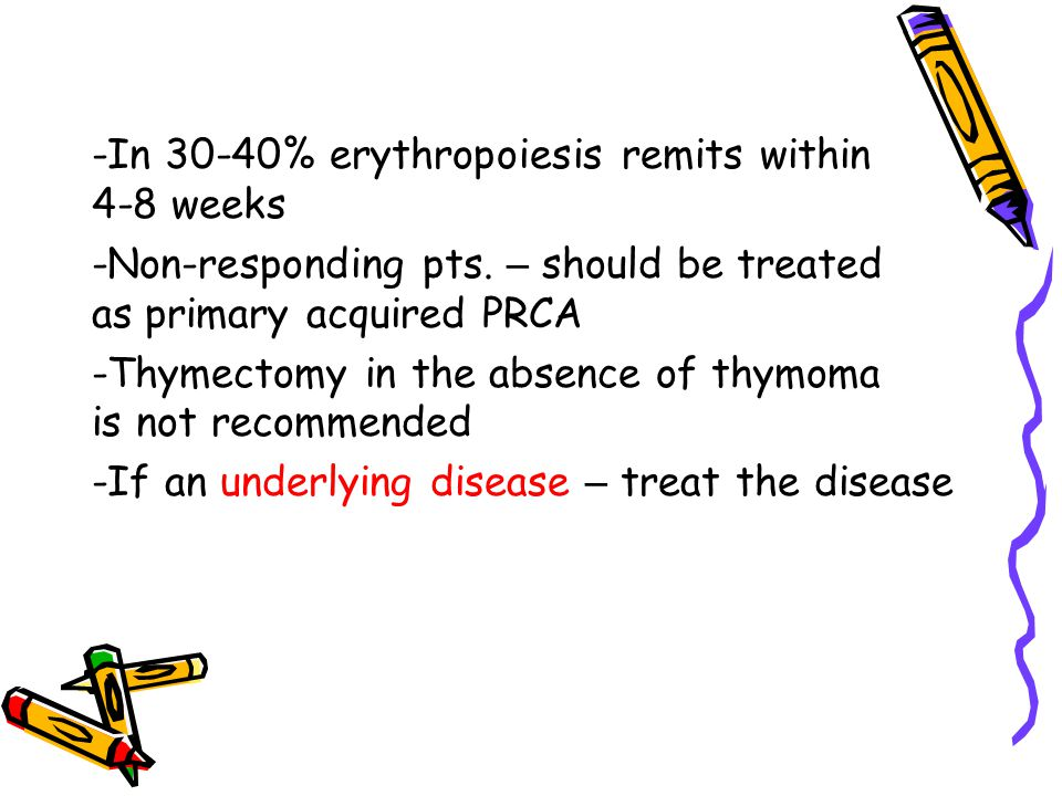 -In 30-40% erythropoiesis remits within 4-8 weeks -Non-responding pts. – should be treated as primary acquired PRCA -Thymectomy in the absence of thym