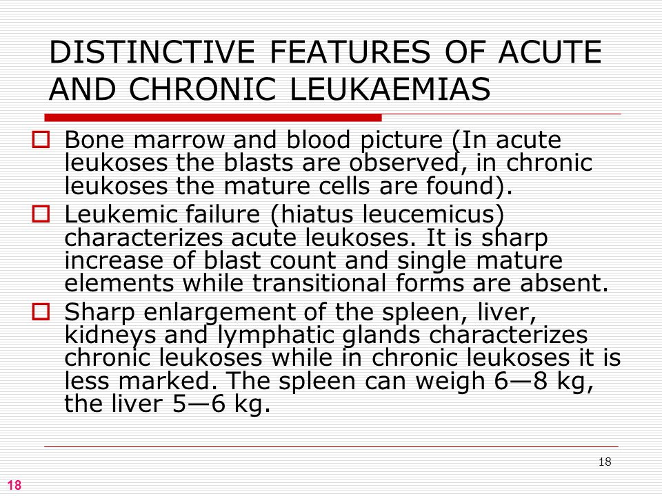 18 DISTINCTIVE FEATURES OF ACUTE AND CHRONIC LEUKAEMIAS  Bone marrow and blood picture (In acute leukoses the blasts are observed, in chronic leukoses the mature cells are found).