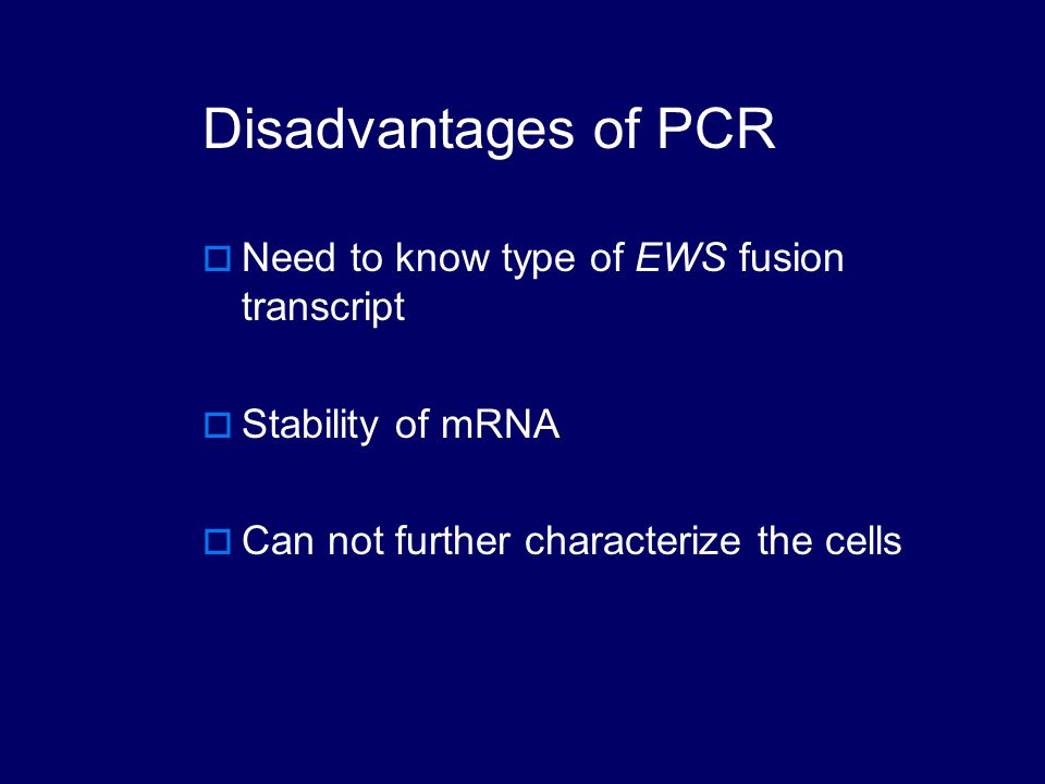 Disadvantages of PCR  Need to know type of EWS fusion transcript  Stability of mRNA  Can not further characterize the cells