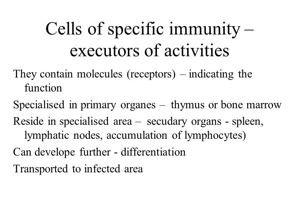 Cells of specific immunity – executors of activities They contain molecules (receptors) – indicating the function Specialised in primary organes – thymus or bone marrow Reside in specialised area – secudary organs - spleen, lymphatic nodes, accumulation of lymphocytes) Can develope further - differentiation Transported to infected area