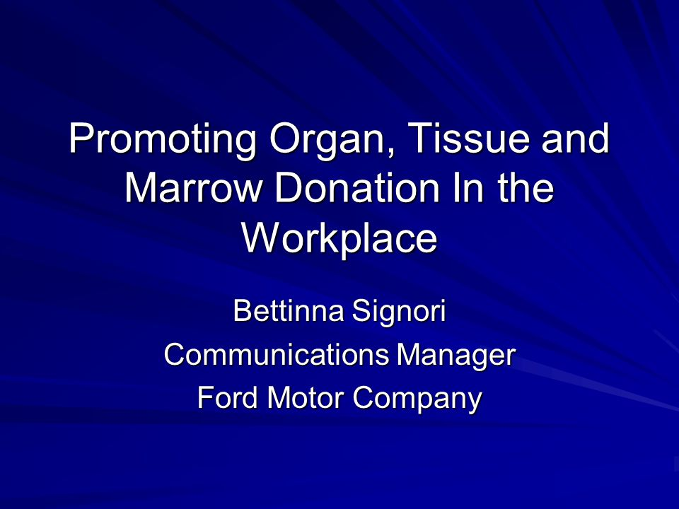 Promoting Organ, Tissue and Marrow Donation In the Workplace Bettinna Signori Communications Manager Ford Motor Company