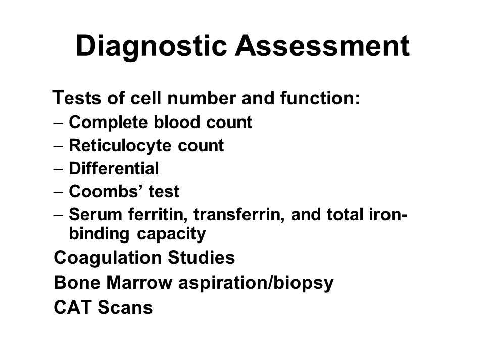 Diagnostic Assessment T ests of cell number and function: –Complete blood count –Reticulocyte count –Differential –Coombs' test –Serum ferritin, trans