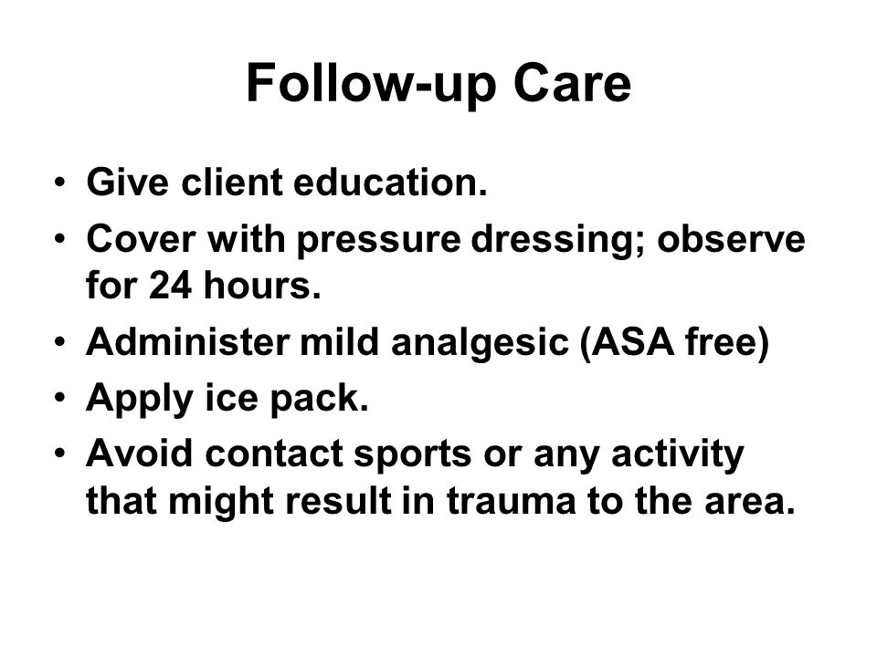 Follow-up Care Give client education. Cover with pressure dressing; observe for 24 hours. Administer mild analgesic (ASA free) Apply ice pack. Avoid c