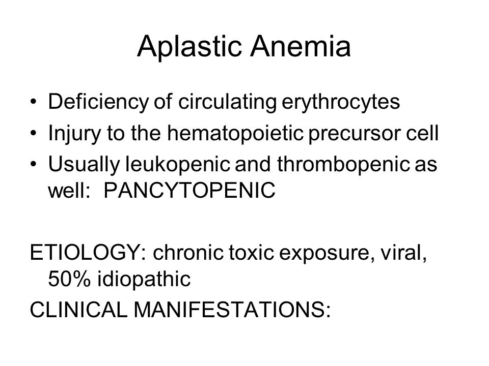 Aplastic Anemia Deficiency of circulating erythrocytes Injury to the hematopoietic precursor cell Usually leukopenic and thrombopenic as well: PANCYTO