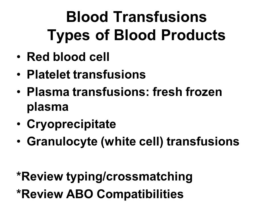 Blood Transfusions Types of Blood Products Red blood cell Platelet transfusions Plasma transfusions: fresh frozen plasma Cryoprecipitate Granulocyte (