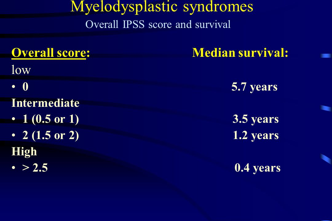 Overall score: Median survival: low 0 5.7 years Intermediate 1 (0.5 or 1) 3.5 years 2 (1.5 or 2) 1.2 years High > 2.5 0.4 years Myelodysplastic syndromes Overall IPSS score and survival