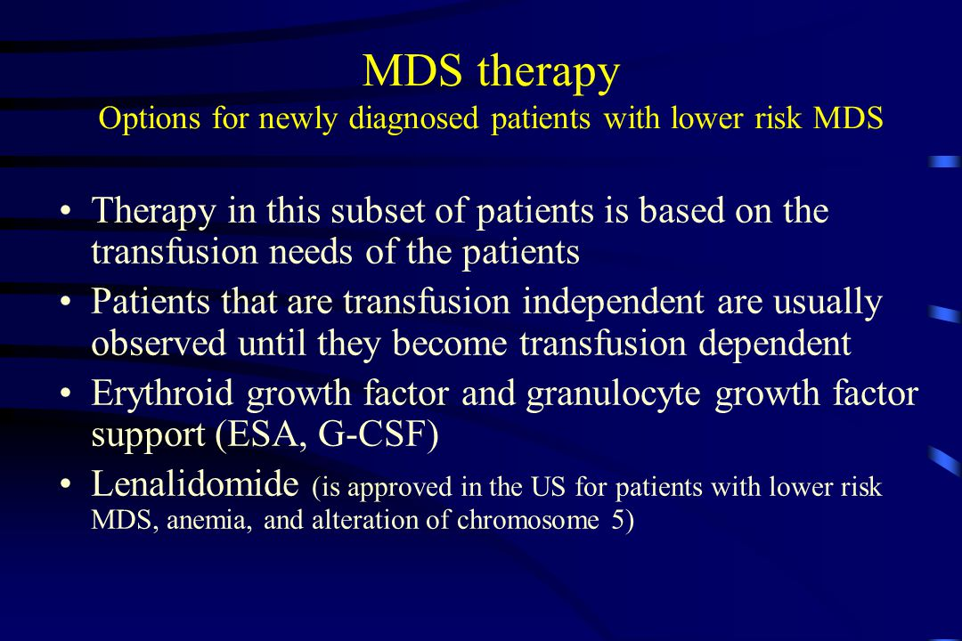 MDS therapy Options for newly diagnosed patients with lower risk MDS Therapy in this subset of patients is based on the transfusion needs of the patients Patients that are transfusion independent are usually observed until they become transfusion dependent Erythroid growth factor and granulocyte growth factor support (ESA, G-CSF) Lenalidomide (is approved in the US for patients with lower risk MDS, anemia, and alteration of chromosome 5)
