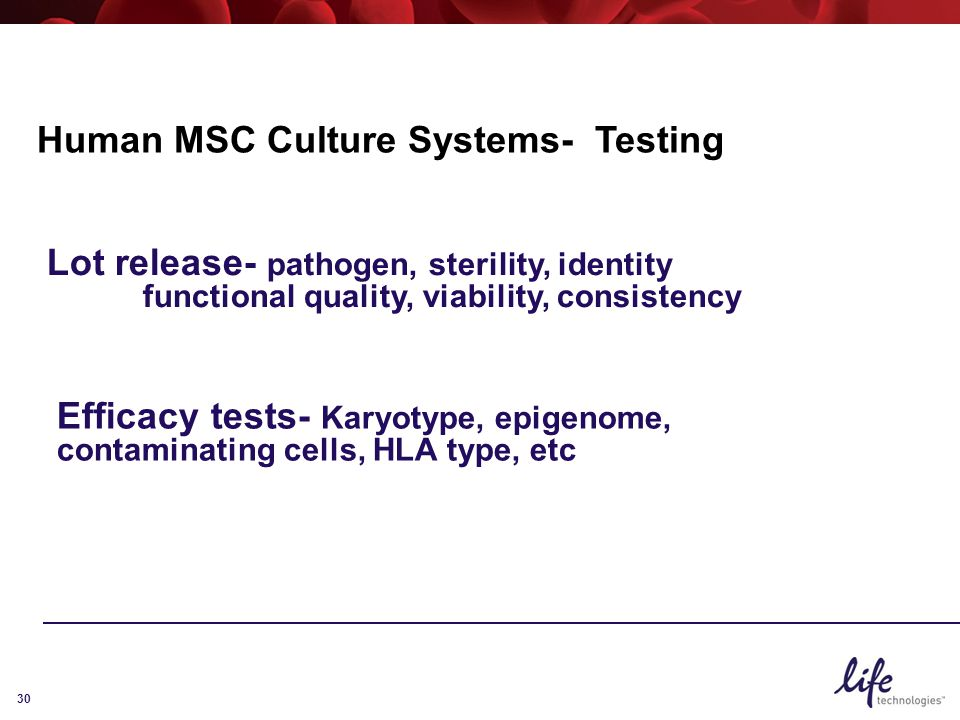 30 Human MSC Culture Systems- Testing Lot release- pathogen, sterility, identity functional quality, viability, consistency Efficacy tests- Karyotype, epigenome, contaminating cells, HLA type, etc