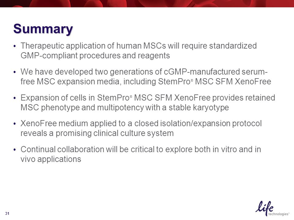 31 Summary Therapeutic application of human MSCs will require standardized GMP-compliant procedures and reagents We have developed two generations of cGMP-manufactured serum- free MSC expansion media, including StemPro  MSC SFM XenoFree Expansion of cells in StemPro  MSC SFM XenoFree provides retained MSC phenotype and multipotency with a stable karyotype XenoFree medium applied to a closed isolation/expansion protocol reveals a promising clinical culture system Continual collaboration will be critical to explore both in vitro and in vivo applications