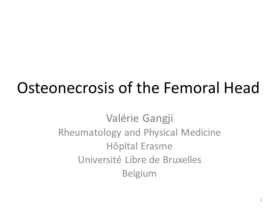 Osteonecrosis of the Femoral Head Valérie Gangji Rheumatology and Physical Medicine Hôpital Erasme Université Libre de Bruxelles Belgium 1