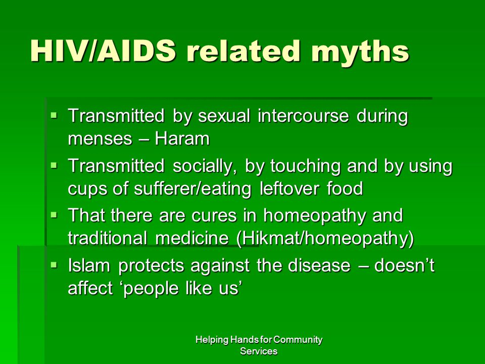 Helping Hands for Community Services HIV/AIDS related myths  Transmitted by sexual intercourse during menses – Haram  Transmitted socially, by touch