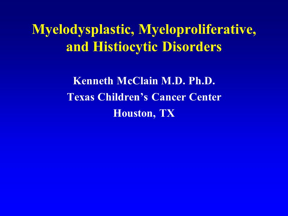 Myelodysplastic, Myeloproliferative, and Histiocytic Disorders Kenneth McClain M.D.