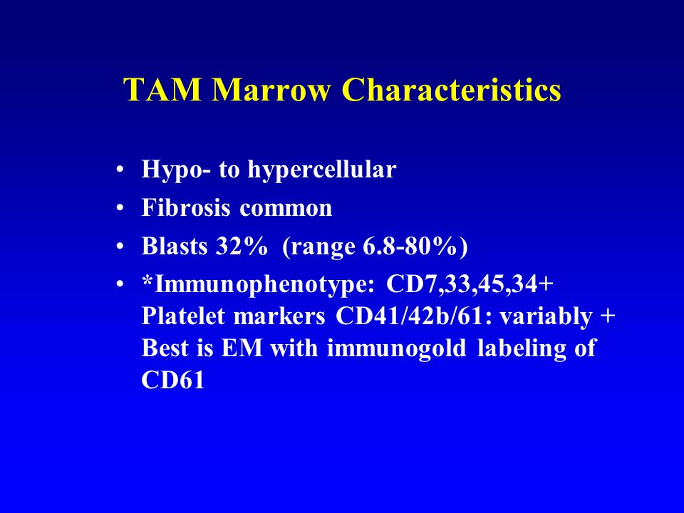 TAM Marrow Characteristics Hypo- to hypercellular Fibrosis common Blasts 32% (range 6.8-80%) *Immunophenotype: CD7,33,45,34+ Platelet markers CD41/42b/61: variably + Best is EM with immunogold labeling of CD61