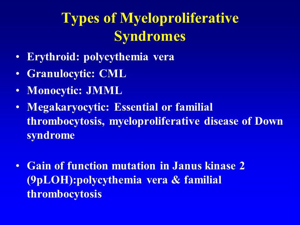 Types of Myeloproliferative Syndromes Erythroid: polycythemia vera Granulocytic: CML Monocytic: JMML Megakaryocytic: Essential or familial thrombocytosis, myeloproliferative disease of Down syndrome Gain of function mutation in Janus kinase 2 (9pLOH):polycythemia vera & familial thrombocytosis