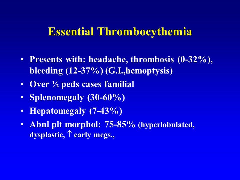 Essential Thrombocythemia Presents with: headache, thrombosis (0-32%), bleeding (12-37%) (G.I.,hemoptysis) Over ½ peds cases familial Splenomegaly (30-60%) Hepatomegaly (7-43%) Abnl plt morphol: 75-85% (hyperlobulated, dysplastic,  early megs.,